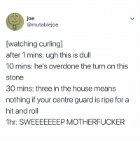 House, Relatable, and Lmfao: joe  ti  @mutablejoe  [watching curlingl  after 1 mins: ugh this is dull  10 mins: he's overdone the turn on this  stone  30 mins: three in the house means  nothing if your centre guard is ripe for a  hit and roll  1hr: SWEEEEEEEP MOTHERFUCKER lmfao, me watching the olympics