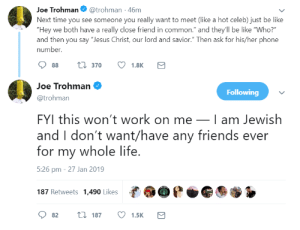 "1833outboy:i love this man: Joe Trohman@trohman -46m  Next time you see someone you really want to meet (like a hot celeb) just be like  ""Hey we both have a really close friend in common."" and they'll be like ""Who?  and then you say ""Jesus Christ, our lord and savior."" Then ask for his/her phone  number.  88 t 370 1.8K  Joe Trohman  @trohman  FYI this won't work on meI am Jewish  and I don't want/have any friends ever  for my whole life  5:26 pm - 27 Jan 2019  187 Retweets 1,490 Likes  Following  82 t 187 1.5K 1833outboy:i love this man"