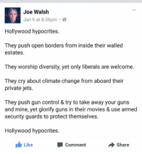 What now?  [#] BANE: Joe Walsh  Jan 9 at 8:36pm  8  Hollywood hypocrites.  They push open borders from inside their walled  estates.  They worship diversity, yet only liberals are welcome.  They cry about climate change from aboard their  private jets.  They push gun control & try to take away your guns  and mine, yet glorify guns in their movies & use armed  security guards to protect themselves.  Hollywood hypocrites.  Like  Share  Comment What now?  [#] BANE
