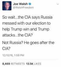 Memes, Russia, and 🤖: Joe Walsh  Walsh Freedom  So wait...the CIA says Russia  messed with our election to  help Trump win and Trump  attacks. the CIA?  Not Russia? He goes after the  CIA?  12/10/16, 1:59 PM  8,469  RETWEETS 13.5K  LIKES I never thought I would see the day that this guy and me were on the same side of something.