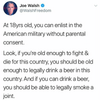 merica america usa: Joe Walsh  @WalshFreedom  At 18yrs old, you can enlist in the  American military without parental  consent.  Look, if you're old enough to fight &  die for this country, you should be old  enough to legally drink a beer in this  country. And if you can drink a beer,  you should be able to legally smoke a  joint. merica america usa