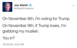 Dogs, Titties, and Tumblr: Joe Walsh  @WalshFreedom  On November 8th, I'm voting for Trump.  On November 9th, if Trump loses, I'm  grabbing my musket.  You in?  10/26/16, 4:02 PM boystop:  cozyqueen:  he said his musket   a musket? like off malibus most wanted.  After I churn my butter Ill remove my son from my dogs titties and together we will Storm the village square