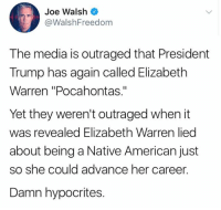 "(GC): Joe Walsh  @WalshFreedom  The media is outraged that President  Trump has again called Elizabeth  Warren ""Pocahontas.""  Yet they weren't outraged when it  was revealed Elizabeth Warren lied  about being a Native American just  she could advance her career  Damn hypocrites. (GC)"