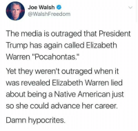 "hypocrites: Joe Walsh  @WalshFreedom  The media is outraged that President  Trump has again called Elizabeth  Warren ""Pocahontas.""  Yet they weren't outraged when it  was revealed Elizabeth Warren lied  about being a Native American just  so she could advance her career.  Damn hypocrites."