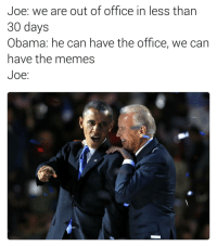 The @memeplus_ app is the easiest way to create memes. Download it for free on iOS. Link in their bio 🔥🔥🔥: Joe: We are out of office in less than  30 days  Obama: he can have the office, we can  have the memes  Joe The @memeplus_ app is the easiest way to create memes. Download it for free on iOS. Link in their bio 🔥🔥🔥