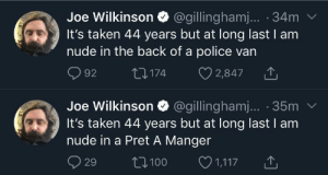 Me irl: Joe Wilkinson @gillinghamj.. 34m  It's taken 44 years but at long last I am  nude in the back of a police van  2,847  1174  92  Joe Wilkinson @gillinghamj... 35m  It's taken 44 years but at long last I am  nude in a Pret A Manger  1,117  1100  29 Me irl