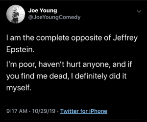 me_irl: Joe Young  @JoeYoungComedy  I am the complete opposite of Jeffrey  Epstein.  I'm poor, haven't hurt anyone, and if  find me dead, I definitely did it  you  myself.  9:17 AM - 10/29/19 Twitter for iPhone  > me_irl