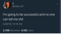 : @joeel_otf  I'm going to be successful and no one  can tell me shit  8/29/18, 10:19 AM  2,798 Retweets 4,150 Likes