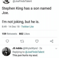 Stephen, Twitter, and Stephen King: @JoeFindsTalent  Stephen King has a son named  Joe.  I'm not joking, but he is.  8:49 14 Dec 18 Twitter Lite  159 Retweets 802 Likes  Adido @WryteWynd 2s  Replying to @JoeFindsTalent  This pun hurts my soul It sure does