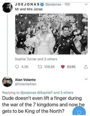 Dude, Sophie Turner, and Joe Jonas: @joejonas 10h  JOE JONAS  Mr and Mrs Jonas  OPELE  Sophie Turner and 3 others  t 109.6K  4.3K  634K  Alan Volante  @VolanteAlan  Replying to @joejonas @SophieT and 3 others  Dude doesn't even lift a finger during  the war of the 7 kingdoms and now he  gets to be King of the North? Still has a better story than Bran