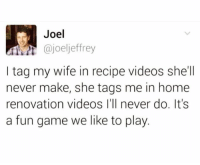 Dank, Roast, and Videos: Joel  ajoeljeffrey  I tag my wife in recipe videos she'll  never make, she tags me in home  renovation videos I'll never do. It's  a fun game we like to play. The daily roast.