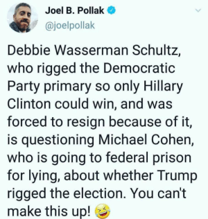 Truth is stranger than fiction: Joel B. Pollak  @joelpollak  as  Debbie Wasserman Schultz,  who rigged the Democratic  Party primary so only Hillary  Clinton could win, and was  forced to resign because of it,  is questioning Michael Cohen,  who is going to federal prison  for lying, about whether Trump  rigged the election. You can't  make this up! ) Truth is stranger than fiction