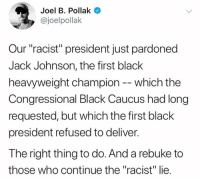 "Memes, Black, and Racist: Joel B. Pollak  @joelpollak  Our ""racist"" president just pardoned  Jack Johnson, the first black  heavyweight champion -- which the  Congressional Black Caucus had long  requested, but which the first black  president refused to deliver.  The right thing to do. And a rebuke to  those who continue the ""racist"" lie. (GC)"