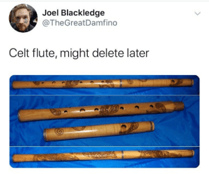 Give it a minute...: Joel Blackledge  @TheGreatDamfino  Celt flute, might delete later  IS Give it a minute...