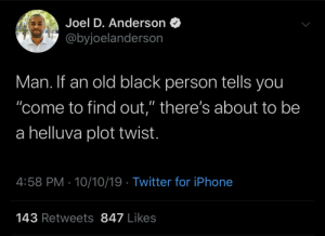 "anderson: Joel D. Anderson  @byjoelanderson  Man. If an old black person tells you  ""come to find out,"" there's about to be  a helluva plot twist.  4:58 PM 10/10/19 Twitter for iPhone  143 Retweets 847 Likes"