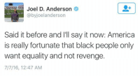America, Children, and Revenge: Joel D. Anderson  @byjoelanderson  Said it before and I'll say it now: America  is really fortunate that black people only  want equality and not revenge.  7/7/16, 12:47 AM <p>Oh really? Is that why at least 11 officers were shot today? And exactly how are we not equal anyway? Name one right you don&rsquo;t have. Name one law that doesn&rsquo;t protect you. You want &ldquo;revenge&rdquo; on people who never even did a thing to you and you call that justice. Your turn a blind eye to the lives of blacks who die at the hands of other blacks, black officers of the law, and black members of the military. You shriek when someone dares mention the black children who died at the hands of gang violence within black communities without a single white person in sight. You mock and science any black person who doesn&rsquo;t march in lockstep with your ideology. You don&rsquo;t want equality, you want entitlement. You want to be treated like the world owes you for something no one living today had anything to do with. You want to be treated like there are no consequences for committing crimes. You want to bypass any actual discussion on relevant issues just to rage and scream and silence and kill and wonder why you aren&rsquo;t taken seriously.</p>