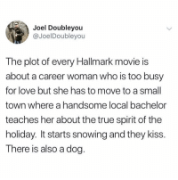 Never gets old though: Joel Doubleyou  @JoelDoubleyou  The plot of every Hallmark movie is  about a career woman who is too busy  for love but she has to move to a small  town where a handsome local bachelor  teaches her about the true spirit of the  holiday. It starts snowing and they kiss.  There is also a dog. Never gets old though