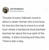 Post 1600: y the hELL havent u followed @kalesaladquotes yet: Joel Doubleyou  @JoelDoubleyou  The plot of every Hallmark movie is  about a career woman who is too busy  for love but she has to move to a smal  town where a handsome local bachelor  teaches her about the true spirit of the  holiday. It starts snowing and they kiss.  There is also a dog. Post 1600: y the hELL havent u followed @kalesaladquotes yet