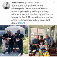 YYYYYY AM I CRYING IN THE CLUB RN: Joel Franco @OfficialJoelF  Somebody complained to the  Minneapolis Department of Health  about a young boy selling hot dogs  without a permit, so the city pitched in  to pay for his $87 permit - and police  officers showed up to buy some hot  dogs! (@AP)  WAKE UP  1510  PHAT FAR YYYYYY AM I CRYING IN THE CLUB RN