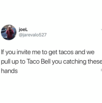 Is this facts?! 😂🤔 https://t.co/3if8dsbUAA: joeL  @jarevalo527  If you invite me to get tacos and we  pull up to Taco Bell you catching these  hands Is this facts?! 😂🤔 https://t.co/3if8dsbUAA