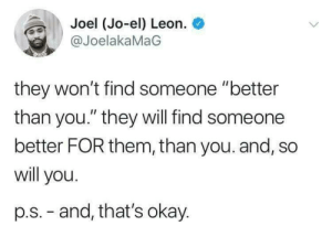 "Dank, Life, and Memes: Joel (Jo-el) Leon.  @JoelakaMaG  they won't find someone ""better  than you."" they will find someone  better FOR them, than you. and, so  will you.  p.s.-and, that's okay. Wholesome life-pro tips by despisesunrise MORE MEMES"