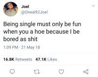 <p>The hoe life is a life for me (via /r/BlackPeopleTwitter)</p>: Joel  @Oneal92Joel  Being single must only be fun  when you a hoe because l be  bored as shit  1:09 PM 21 May 18  16.8K Retweets 47.1K Likes <p>The hoe life is a life for me (via /r/BlackPeopleTwitter)</p>