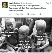 "Memes, Joel Osteen, and Lifestyle: Joel Osteen a JoelOsteen  Dec 3  Develop a lifestyle of being thankful.  Remember all that God has done and how  blessed you are.  6,097  10,960  M  Oh we almost  forgot...  Thank you  God!  ...that God  gave us this  wonderful life! ""But God gave them LIFE""....  (The.Prophet)"