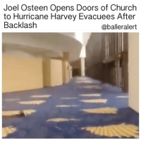 Church, Memes, and Help: Joel Osteen Opens Doors of Church  to Hurricane Harvey Evacuees After  Backlash  @balleralert Joel Osteen Opens Doors of Church to Hurricane Harvey Evacuees After Backlash-blogged by @thereal__bee ⠀⠀⠀⠀⠀⠀⠀⠀⠀ ⠀⠀⠀⠀ JoelOsteen has finally opened the doors of his Lakewood church in Houston after receiving much backlash for not doing it sooner. ⠀⠀⠀⠀⠀⠀⠀⠀⠀ ⠀⠀⠀⠀ Locals unapologetically called Osteen out for failing to open the doors of his mega church to evacuees of HurricaneHarvey. ⠀⠀⠀⠀⠀⠀⠀⠀⠀ ⠀⠀⠀⠀ After opening the doors Tuesday morning, people are still wondering why church officials took so long to help those in need. ⠀⠀⠀⠀⠀⠀⠀⠀⠀ ⠀⠀⠀⠀ TMZ reports that a local resident shot a video Monday around 7 AM, showing the inside of Lakewood Church's dry underground parking areas, that were originally said to be flooded from the hurricane. ⠀⠀⠀⠀⠀⠀⠀⠀⠀ ⠀⠀⠀⠀ Despite the concerns, the first set of evacuees arrived to the church around 12:30 PM local time. ⠀⠀⠀⠀⠀⠀⠀⠀