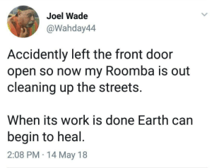 Streets, Roomba, and Work: Joel Wade  @Wahday44  Accidently left the front door  open so now my Roomba is out  cleaning up the streets.  When its work is done Earth can  begin to heal  2:08 PM 14 May 18 Wholesome Roomba cleaning up the world!