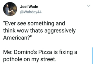 "Pizza, Wow, and Domino's Pizza: Joel Wade  @Wahday44  ""Ever see something and  think wow thats aggressively  American?""  Me: Domino's Pizza is fixing a  pothole on my street. Pizza doing more than government."