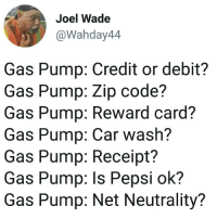 Funny, Girls, and Pepsi: Joel Wade  @Wahday44  Gas Pump: Credit or debit?  Gas Pump: Zip code?  Gas Pump: Reward card?  Gas Pump: Car wash?  Gas Pump: Receipt?  Gas Pump: ls Pepsi ok?  Gas Pump: Net Neutrality? Gas Pump: SSN? Gas Pump: Ya girls cell ?