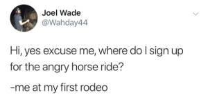 Where do I get one of those hats?: Joel Wade  @Wahday44  Hi, yes excuse me, where do lsign up  for the angry horse ride?  me at my first rodeo Where do I get one of those hats?