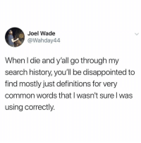 Disappointed, Common, and History: Joel Wade  @Wahday44  When I die and y'all go through my  search history, you'll be disappointed to  find mostly just definitions for very  common words that I wasn't sure l was  using correctly. Just double checking.. 👀😂 https://t.co/GP4zDRFDsB