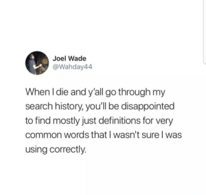 Search History: Joel Wade  @Wahday44  When I die and y'all go through my  search history, you'll be disappointed  to find mostly just definitions for very  common words that I wasn't sure l was  using correctly.