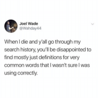 Sorry guys!: Joel Wade  @Wahday44  When l die and y'all go through my  search history, you'll be disappointed to  find mostly just definitions for very  common words that I wasn't sure l was  using correctly. Sorry guys!