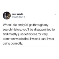 One of the good guys: Joel Wade  @Wahday44  When l die and y'all go through my  search history, you'll be disappointed to  find mostly just definitions for very  common words that l wasn't sure l was  using correctly. One of the good guys