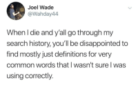 *googles de facto*: Joel Wade  @Wahday44  When l die and y'all go through my  search history, you'll be disappointed to  find mostly just definitions for very  common words that I wasn't sure I was  using correctly. *googles de facto*