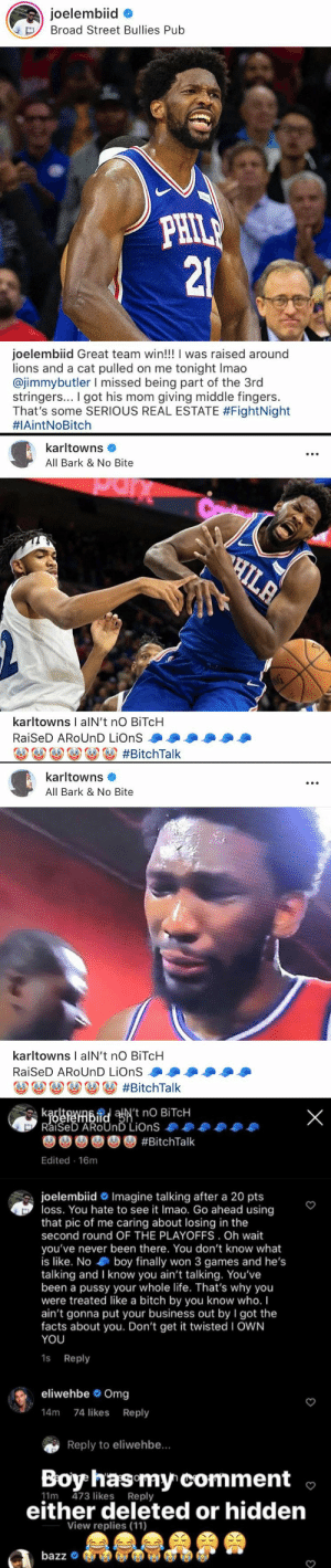 "👀  Joel Embiid & Karl-Anthony Towns go at it on IG!!  ""I was raised around lions & a cat pulled on me tonight.""  ""All bark & no bite""  ""That's why you were treated like a B by you know who...Don't get it twisted. I OWN YOU."" https://t.co/KTStXeNN6O: joelembiid  Broad Street Bullies Pub  PHILE  21  joelembiid Great team win!!! I was raised around  lions and a cat pulled on me tonight Imao  @jimmybutler I missed being part of the 3rd  stringers... I got his mom giving middle fingers.  That's some SERIOUS REAL ESTATE #FightNight  #1AintNoBitch   karltowns  All Bark & No Bite  C  HILA  AG  karltowns I alN't no BITCH  RaiSeD AROUND LiOnS  #BitchTalk   karltowns  All Bark & No Bite  karltowns I alN't nO BiTcH  RaiSeD AROUND LiOnS  o#BitchTalk   kaefenbidaN't nO BITCH  RaiSeD AROUND LiOnS  X  #BitchTalk  Edited 16m  joelembiid Imagine talking after a 20 pts  loss. You hate to see it Imao. Go ahead using  that pic of me caring about losing in the  second round OF THE PLAYOFFS. Oh wait  you've never been there. You don't know what  is like. No boy finally won 3 games and he's  talking and I know you ain't talking. You've  been a pussy your whole life. That's why you  were treated like a bitch by you know who. I  ain't gonna put your business out by I got the  facts about you. Don't get it twisted I OWN  YOU  1s Reply  eliwehbe Omg  14m 74 likes Reply  Reply to eliwehbe...  Boy has my comment  11m 473 likes Reply  either deleted or hidden  View replies (11)  MASA  bazz 👀  Joel Embiid & Karl-Anthony Towns go at it on IG!!  ""I was raised around lions & a cat pulled on me tonight.""  ""All bark & no bite""  ""That's why you were treated like a B by you know who...Don't get it twisted. I OWN YOU."" https://t.co/KTStXeNN6O"