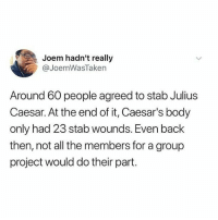 Anaconda, Memes, and Julius Caesar: Joem hadn't really  @JoemWasTaken  Around 60 people agreed to stab Julius  Caesar. At the end of it, Caesar's body  only had 23 stab wounds. Even back  then, not all the members for a group  project would do their part. @boywithnojob is 100% worth your follow!