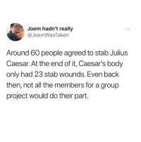 Julius Caesar, Penis, and All The: Joem hadn't really  @JoemWasTaken  Around 60 people agreed to stab Julius  Caesar. At the end of it, Caesar's body  only had 23 stab wounds. Even back  then, not all the members for a group  project would do their part. PENIS! now that I have your attention, follow @iamathicchotdog then continue procrastinating 🤷🏻♀️