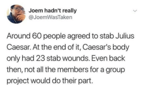 History, Julius Caesar, and All The: Joem hadn't really  @JoemWasTaken  Around 60 people agreed to stab Julius  Caesar. At the end of it, Caesar's body  only had 23 stab wounds. Even back  then, not all the members for a group  project would do their part Group projects through history