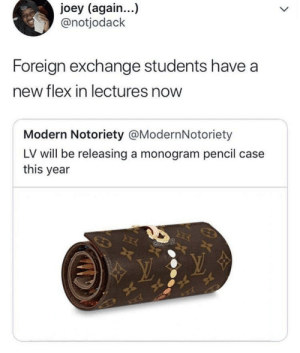 Flexing, Weird, and Okay: joey (again...)  @notjodack  Foreign exchange students have a  new flex in lectures now  Modern Notoriety @ModernNotoriety  LV will be releasing a monogram pencil case  this year Weird flex but okay