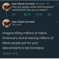 I'm ashamed to be black: joey chasin uh meal @supaj0. 1d  How are people white and homeless?  LMAOOO00 like you're white??  95 ロ128 155  joey chasin uh meal  @supaj0  Imagine killing millions of native  Americans and enslaving millions of  black people just for your  descendants to be homeless  12/15/17, 17:31 I'm ashamed to be black