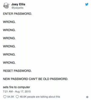 Fire, Computer, and Old: Joey Ellis  @joeyellis  ENTER PASSWORD.  WRONG  WRONG  WRONG.  WRONG.  WRONG.  WRONG  RESET PASSWORD.  NEW PASSWORD CANT BE OLD PASSWORD  sets fire to computer  7:21 AM - Aug 17, 2015  54.5K  48.6K people are talking about this Me irl