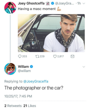 Car, Joey, and Moment: Joey Ghostceffa @JoeyGra... 1h  Having a masc moment  203  229  Ø2,817  Willam  @willam  Replying to @JoeyGraceffa  The photographer or the car?  10/25/17, 7:45 PM  2 Retweets 21 Likes