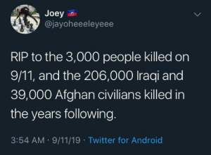 Keep today in perspective: Joey  @jayoheeeleyeee  RIP to the 3,000 people killed on  9/11, and the 206,000 Iraqi and  39,000 Afghan civilians killed in  the years following  3:54 AM 9/11/19 Twitter for Android Keep today in perspective
