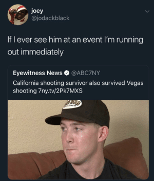 Dank, Memes, and News: joey  @jodackblack  If l ever see him at an event I'm running  out immediately  Eyewitness News @ABC7NY  California shooting survivor also survived Vegas  shooting 7ny.tv/2Pk7MXS Y'all think it's just a coincidence?👀 by Jtodd666 MORE MEMES