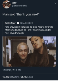 "Ariana Grande, Thank You, and Next: joey  @jodackblack  Man said ""thank you, next""  BallerAlert @balleralert  Pete Davidson Refuses To See Ariana Grande  After She Rushed to Him Following Suicidal  Post dlvr.it/QtpBI6  12/17/18, 2:18 PM  12.4K Retweets 65.1K Likes thank you, next"