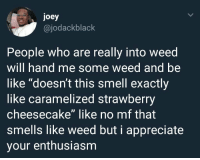 "Be Like, Blackpeopletwitter, and Smell: joey  @jodackblack  People who are really into weed  will hand me some weed and be  like ""doesn't this smell exactly  like caramelized strawberry  cheesecake"" like no mf that  smells like weed but i appreciate  your enthusiasm Youre just not smelling it properly he said, as he shoved the buds up my nose. (via /r/BlackPeopleTwitter)"