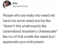 "Be Like, Funny, and Smell: joey  @jodackblack  People who are really into weed will  hand me some weed and be like  ""doesn't this smell exactly like  caramelized strawberry cheesecake""  like no mf that smells like weed but i  appreciate your enthusiasm ""You taste that Blueberry?"""